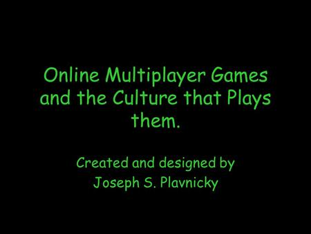 Online Multiplayer Games and the Culture that Plays Them 1 Online Multiplayer Games and the Culture that Plays them. Created and designed by Joseph S.