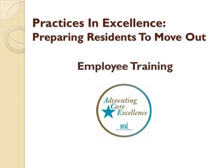 Practices In Excellence: Preparing Residents To Move Out Practices In Excellence: Preparing Residents To Move Out Employee Training.