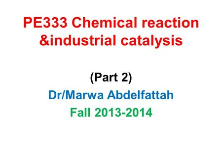 PE333 Chemical reaction &industrial catalysis (Part 2) Dr/Marwa Abdelfattah Fall 2013-2014.