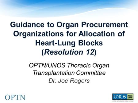 Guidance to Organ Procurement Organizations for Allocation of Heart-Lung Blocks (Resolution 12) OPTN/UNOS Thoracic Organ Transplantation Committee Dr.