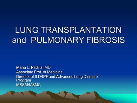 LUNG TRANSPLANTATION and PULMONARY FIBROSIS Maria L. Padilla, MD Associate Prof. of Medicine Director of ILD/IPF and Advanced Lung Disease Program MSSM/MSMC.