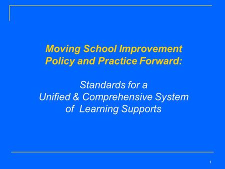 1 Moving School Improvement Policy and Practice Forward: Standards for a Unified & Comprehensive System of Learning Supports.