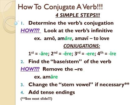 How To Conjugate A Verb!!! 4 SIMPLE STEPS!!! 1. Determine the verb's conjugation HOW??? Look at the verb's infinitive ex. am ō, amāre, amavī – to love.