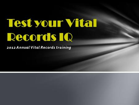 2012 Annual Vital Records training Test your Vital Records IQ.