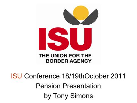 ISU Conference 18/19thOctober 2011 Pension Presentation by Tony Simons.