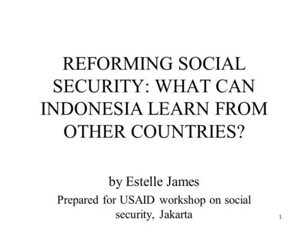 1 REFORMING SOCIAL SECURITY: WHAT CAN INDONESIA LEARN FROM OTHER COUNTRIES? by Estelle James Prepared for USAID workshop on social security, Jakarta.