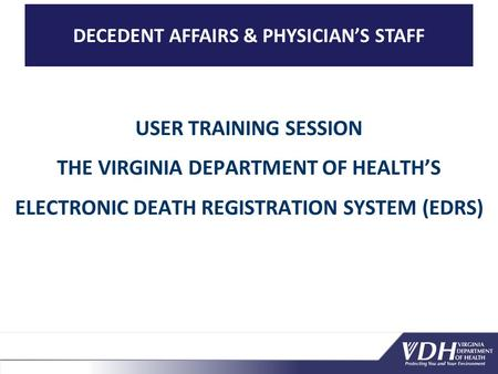 DECEDENT AFFAIRS & PHYSICIAN'S STAFF USER TRAINING SESSION THE VIRGINIA DEPARTMENT OF HEALTH'S ELECTRONIC DEATH REGISTRATION SYSTEM (EDRS)