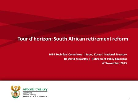 Tour d'horizon: South African retirement reform IOPS Technical Committee | Seoul, Korea | National Treasury Dr David McCarthy | Retirement Policy Specialist.