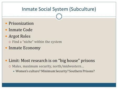 "Inmate Social System (Subculture) Prisonization Inmate Code Argot Roles  Find a ""niche"" within the system Inmate Economy Limit: Most research is on ""big."