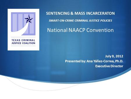  July 9, 2012 Presented by: Ana Yáñez-Correa, Ph.D. Executive Director SENTENCING & MASS INCARCERATON SMART-ON-CRIME CRIMINAL JUSTICE POLICIES National.