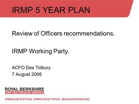 IRMP 5 YEAR PLAN Review of Officers recommendations. IRMP Working Party. ACFO Des Tidbury 7 August 2006.