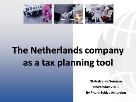 The Netherlands company as a tax planning tool Globalserve Seminar November 2013 By Phani Schiza Antoniou.