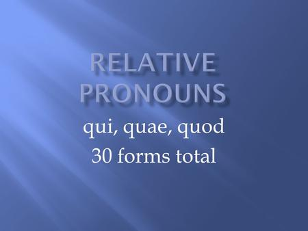 Qui, quae, quod 30 forms total. A relative pronoun introduces a relative clause. A relative clause gives more information about the antecedent. The antecedent.