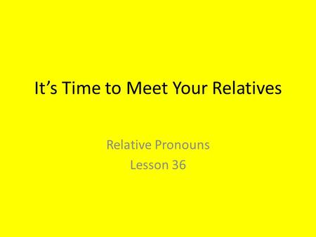 It's Time to Meet Your Relatives Relative Pronouns Lesson 36.