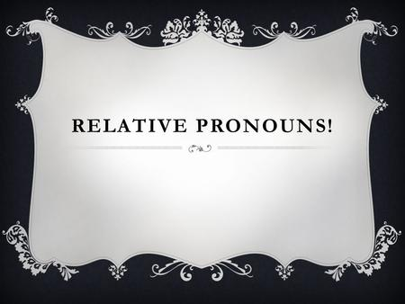 RELATIVE PRONOUNS!. WAIT! WHAT ARE PRONOUNS?  Pronouns replace nouns.  The noun that a pronoun replaces is its antecedent.  They can do anything a.