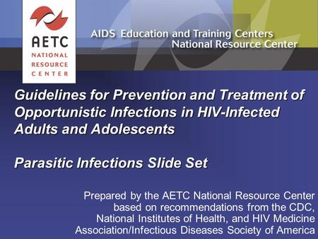 Guidelines for Prevention and Treatment of Opportunistic Infections in HIV-Infected Adults and Adolescents Parasitic Infections Slide Set Prepared by.