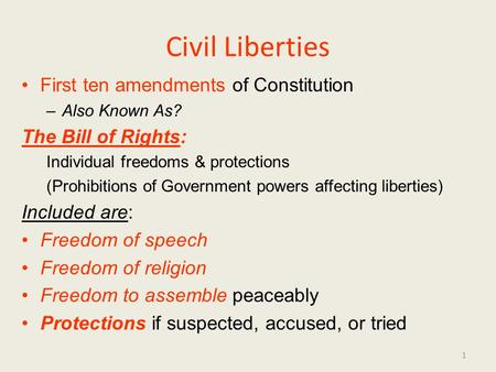 Civil Liberties First ten amendments of Constitution –Also Known As? The Bill of Rights: Individual freedoms & protections (Prohibitions of Government.
