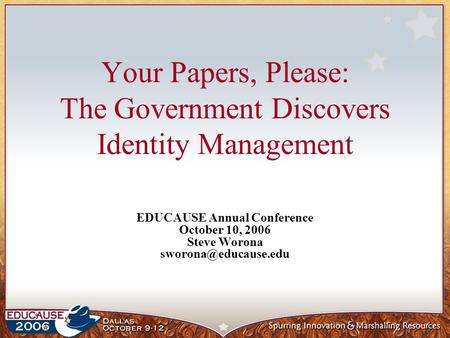 Your Papers, Please: The Government Discovers Identity Management EDUCAUSE Annual Conference October 10, 2006 Steve Worona