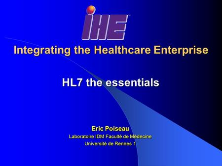 Integrating the Healthcare Enterprise HL7 the essentials Eric Poiseau Laboratoire IDM Faculté de Médecine Université de Rennes 1.
