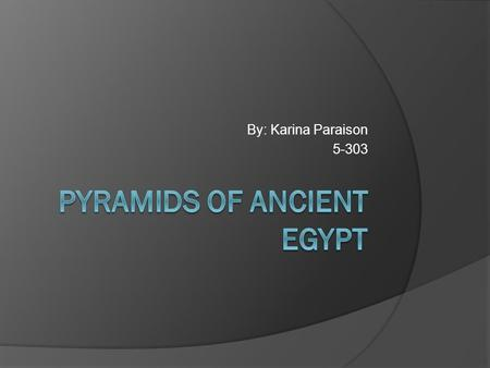 By: Karina Paraison 5-303 Pyramids  The Egyptian Pyramids are Ancient Pyramid-shaded masonry structures located in Egypt.