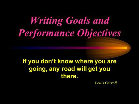 Writing Goals and Performance Objectives If you don't know where you are going, any road will get you there. Lewis Carroll.