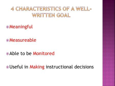 Meaningful  Measureable  Able to be Monitored  Useful in Making instructional decisions.