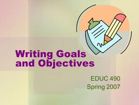 Writing Goals and Objectives EDUC 490 Spring 2007.
