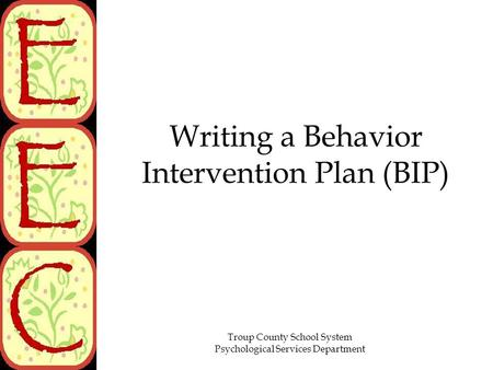Troup County School System Psychological Services Department Writing a Behavior Intervention Plan (BIP)