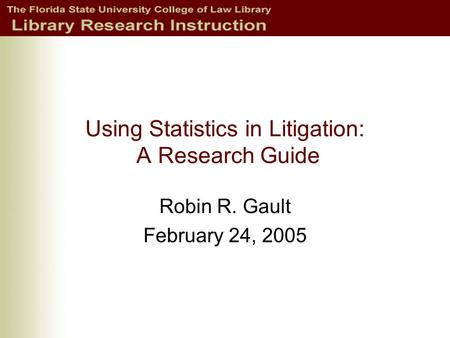 Using Statistics in Litigation: A Research Guide Robin R. Gault February 24, 2005.