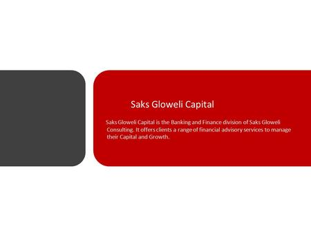 Saks Gloweli Capital Saks Gloweli Capital is the Banking and Finance division of Saks Gloweli Consulting. It offers clients a range of financial advisory.