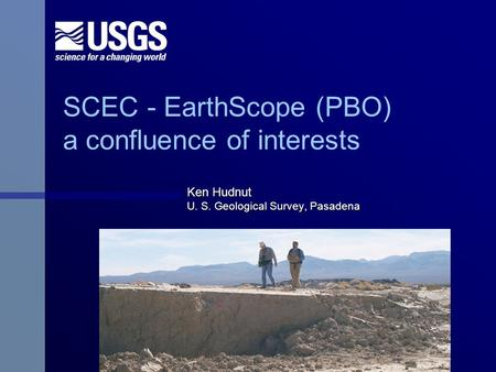 SCEC - EarthScope (PBO) a confluence of interests Ken Hudnut U. S. Geological Survey, Pasadena.