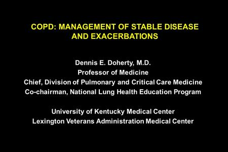COPD: MANAGEMENT OF STABLE DISEASE AND EXACERBATIONS Dennis E. Doherty, M.D. Professor of Medicine Chief, Division of Pulmonary and Critical Care Medicine.