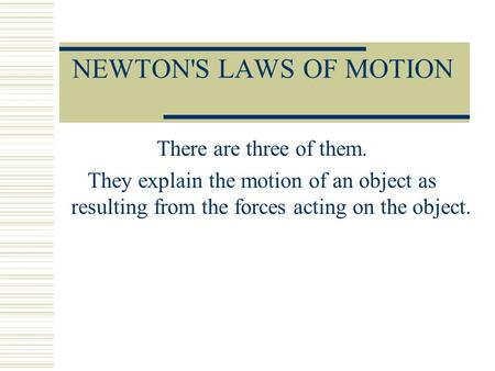 NEWTON'S LAWS OF MOTION There are three of them. They explain the motion of an object as resulting from the forces acting on the object.
