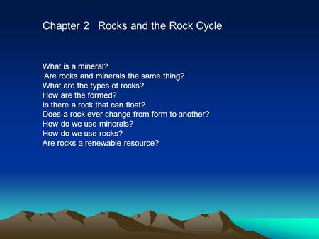 Chapter 2 Rocks and the Rock Cycle What is a mineral? Are rocks and minerals the same thing? What are the types of rocks? How are the formed? Is there.