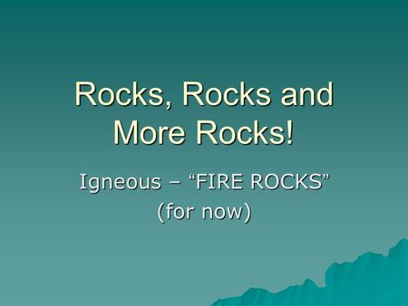 "Rocks, Rocks and More Rocks! Igneous – "" FIRE ROCKS "" (for now)"