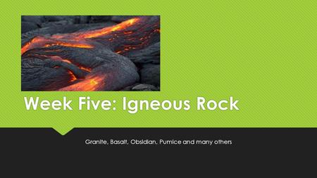 Week Five: Igneous Rock Granite, Basalt, Obsidian, Pumice and many others.