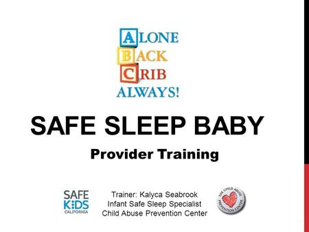 SAFE SLEEP BABY 1 Provider Training Trainer: Kalyca Seabrook Infant Safe Sleep Specialist Child Abuse Prevention Center.