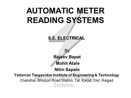 AUTOMATIC METER READING SYSTEMS S.E. ELECTRICAL By Rajeev Bapat Mohit Atale Nitin Sapale Yadavrao Tasgaonkar Institute of Engineering & Technology Chandhai,