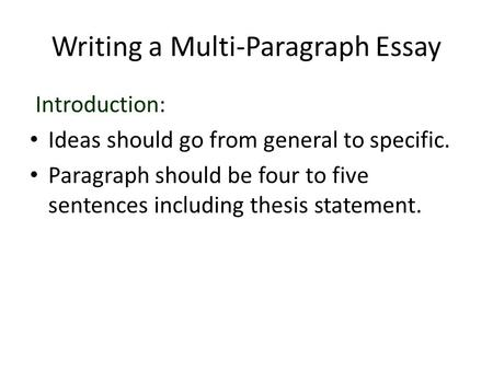 Writing a Multi-Paragraph Essay Introduction: Ideas should go from general to specific. Paragraph should be four to five sentences including thesis statement.
