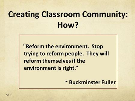 "Reform the environment. Stop trying to reform people. They will reform themselves if the environment is right."" ~ Buckminster Fuller Part 3 Creating Classroom."