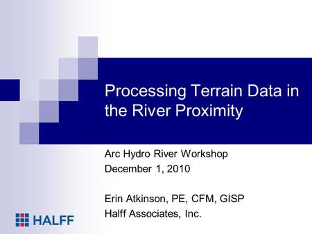 Processing Terrain Data in the River Proximity Arc Hydro River Workshop December 1, 2010 Erin Atkinson, PE, CFM, GISP Halff Associates, Inc.