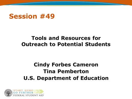 Session #49 Tools and Resources for Outreach to Potential Students Cindy Forbes Cameron Tina Pemberton U.S. Department of Education.