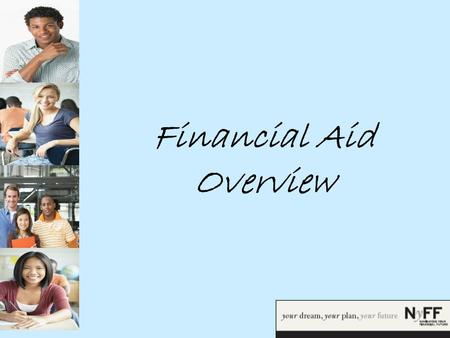 Financial Aid Overview. What is Financial Aid? Financial Aid is money received from state and federal governments and private institutions that is awarded.