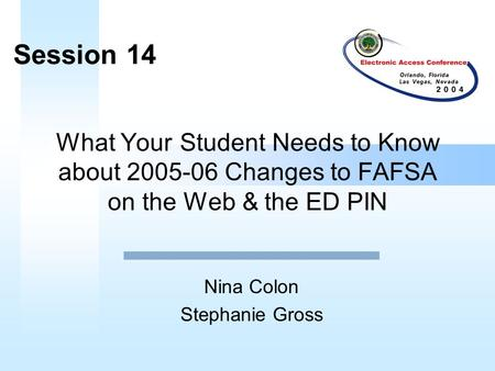 What Your Student Needs to Know about 2005-06 Changes to FAFSA on the Web & the ED PIN Nina Colon Stephanie Gross Session 14.