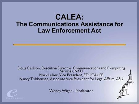 CALEA: The Communications Assistance for Law Enforcement Act Doug Carlson, Executive Director, Communications and Computing Services, NYU Mark Luker, Vice.