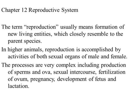 "Chapter 12 Reproductive System The term ""reproduction"" usually means formation of new living entities, which closely resemble to the parent species. In."