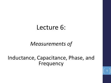 Lecture 6: Measurements of Inductance, Capacitance, Phase, and Frequency 1.