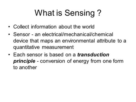What is Sensing ? Collect information about the world Sensor - an electrical/mechanical/chemical device that maps an environmental attribute to a quantitative.