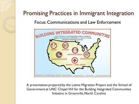 Promising Practices in Immigrant Integration Focus: Communications and Law Enforcement A presentation prepared by the Latino Migration Project and the.