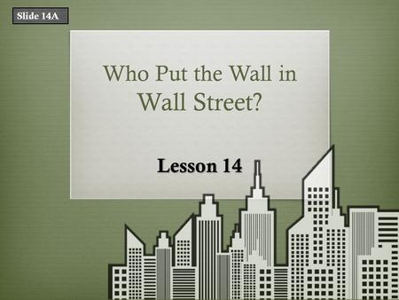Who Put the Wall in Wall Street? Lesson 14 Slide 14A.